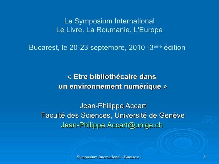 Le Symposium International Le Livre. La Roumanie. L'Europe Bucarest, le 20-23 septembre, 2010 -3 ème  édition  « Etre bi...