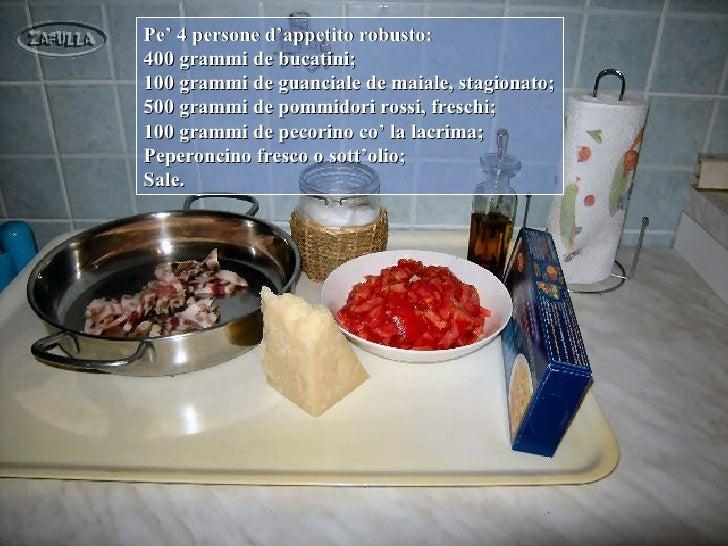 Pe' 4 persone d'appetito robusto:400 grammi de bucatini;100 grammi de guanciale de maiale, stagionato;500 grammi de pommid...