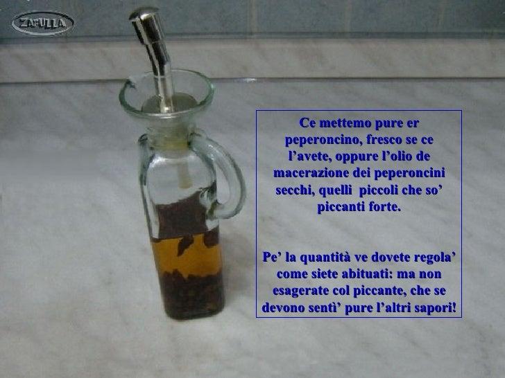 Ce mettemo pure er    peperoncino, fresco se ce    l'avete, oppure l'olio de  macerazione dei peperoncini  secchi, quelli ...