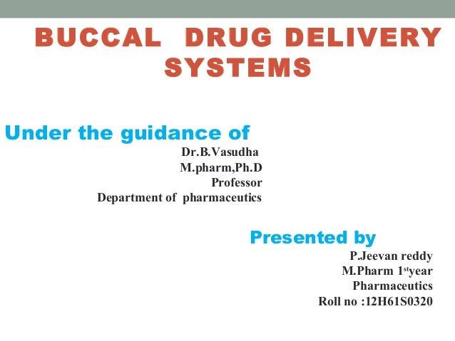 BUCCAL DRUG DELIVERY SYSTEMS Under the guidance of  Dr.B.Vasudha M.pharm,Ph.D Professor Department of pharmaceutics  Prese...