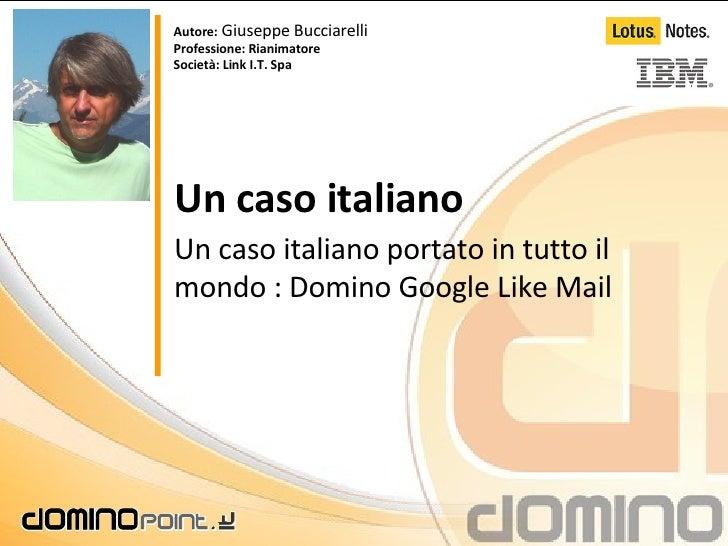 Un caso italiano Un caso italiano portato in tutto il mondo : Domino Google Like Mail Autore:  Giuseppe Bucciarelli Profes...