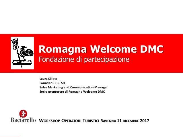Romagna Welcome DMC WORKSHOP OPERATORI TURISTICI RAVENNA 11 DICEMBRE 2017 Romagna Welcome DMC Fondazione di partecipazione...