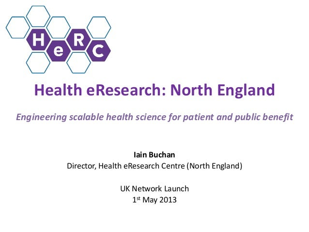 Health eResearch: North EnglandEngineering scalable health science for patient and public benefitIain BuchanDirector, Heal...