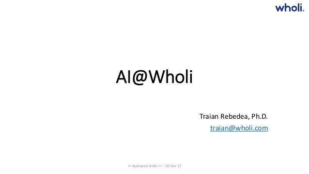 AI@Wholi Traian Rebedea, Ph.D. traian@wholi.com >> Bucharest.AI #5 << :: 05 Dec 17