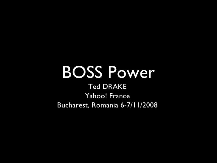 BOSS Power <ul><li>Ted DRAKE </li></ul><ul><li>Yahoo! France </li></ul><ul><li>Bucharest, Romania 6-7/11/2008 </li></ul>