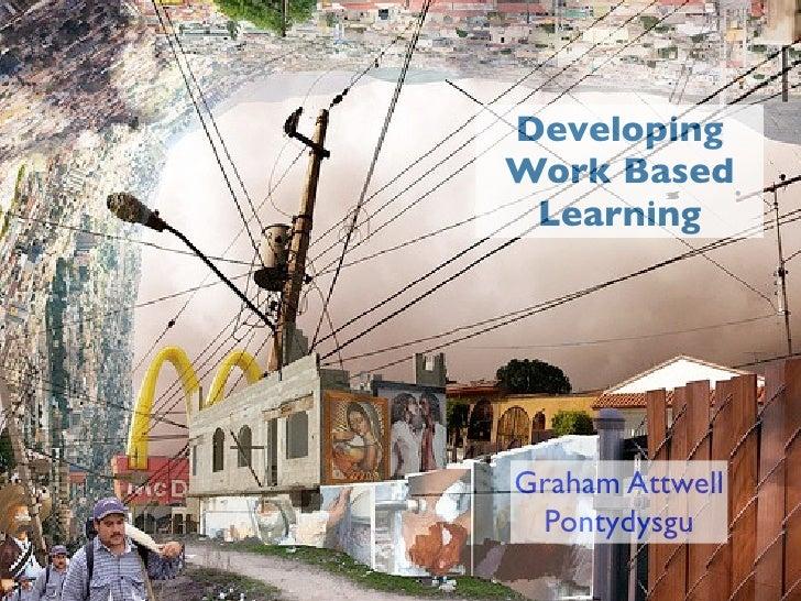 Developing Work Based  Learning     Graham Attwell  Pontydysgu