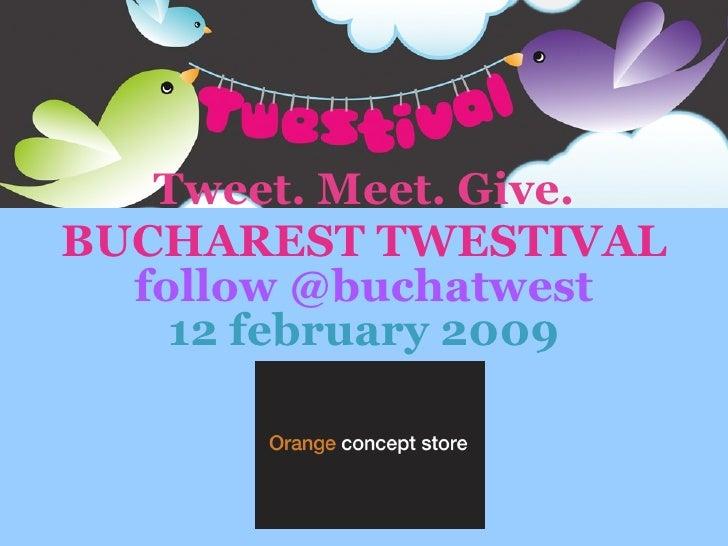 Tweet. Meet. Give. BUCHAREST TWESTIVAL follow @buchatwest 12 february 2009
