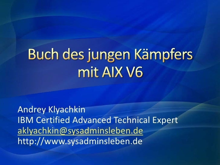 Buch des jungen Kämpfersmit AIX V6<br />Andrey Klyachkin<br />IBM Certified Advanced Technical Expert<br />aklyachkin@sysa...