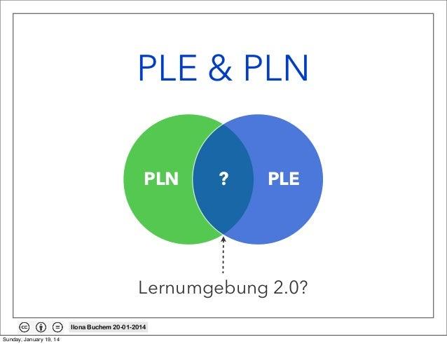 PLE & PLN PLN  ?  PLE  Lernumgebung 2.0? Ilona Buchem 20-01-2014 Sunday, January 19, 14