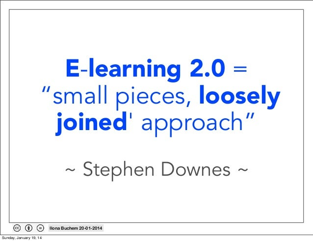 """E-learning 2.0 = """"small pieces, loosely joined' approach"""" ~ Stephen Downes ~ Ilona Buchem 20-01-2014 Sunday, January 19, 1..."""