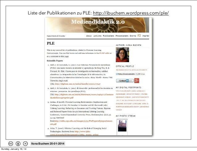 Liste der Publikationen zu PLE: http://ibuchem.wordpress.com/ple/  Ilona Buchem 20-01-2014 Sunday, January 19, 14