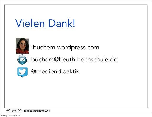 Vielen Dank! • B • •  ibuchem.wordpress.com buchem@beuth-hochschule.de @mediendidaktik  Ilona Buchem 20-01-2014 Sunday, Ja...