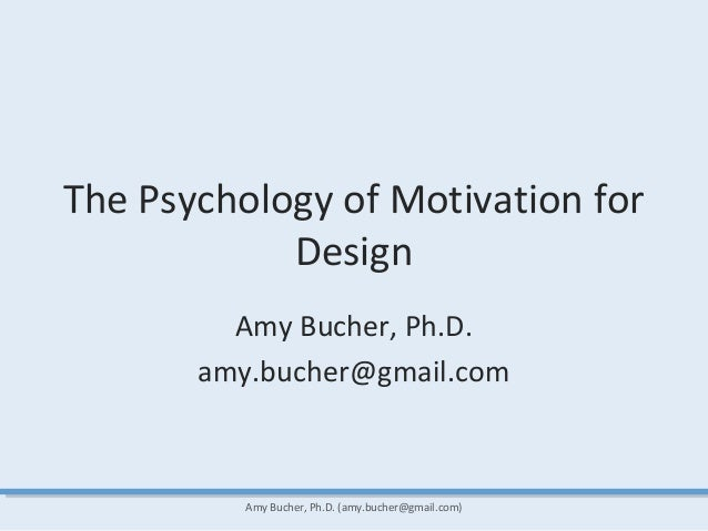 The Psychology of Motivation for Design Amy Bucher, Ph.D. amy.bucher@gmail.com Amy Bucher, Ph.D. (amy.bucher@gmail.com)