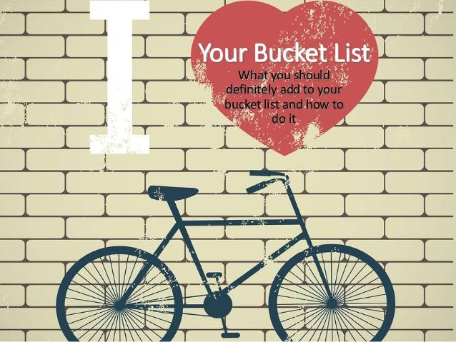 Your Bucket List What you should definitely add to your bucket list and how to do it