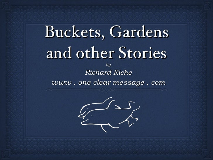 Buckets, Gardens and other Stories <ul><li>by </li></ul><ul><li>Richard Riche </li></ul><ul><li>www . one clear message . ...