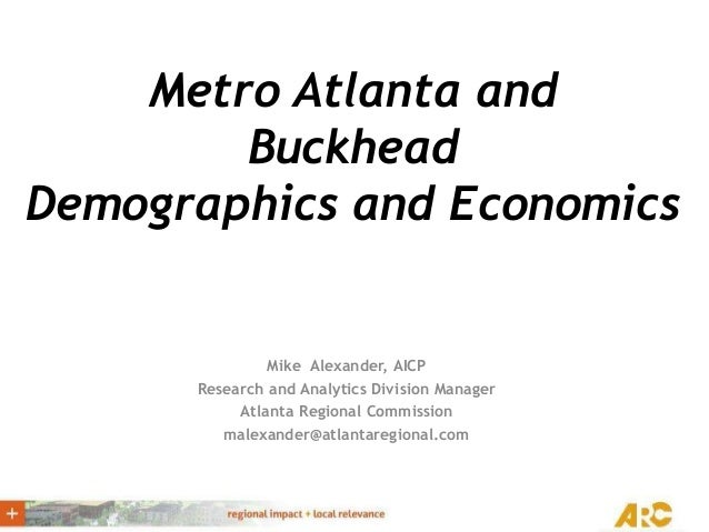 Metro Atlanta and Buckhead Demographics and Economics Mike Alexander, AICP Research and Analytics Division Manager Atlanta...