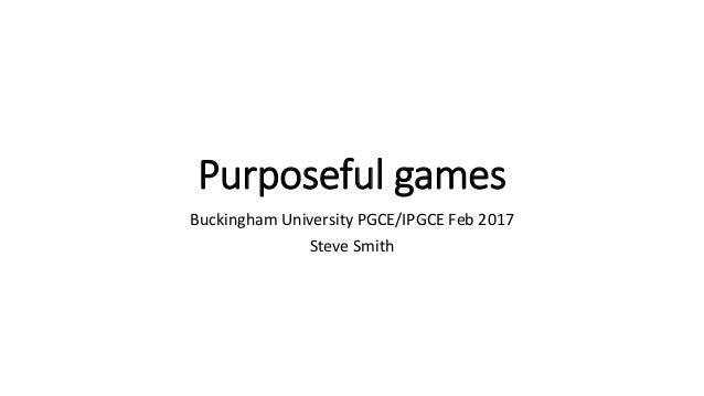 Purposeful games Buckingham University PGCE/IPGCE Feb 2017 Steve Smith