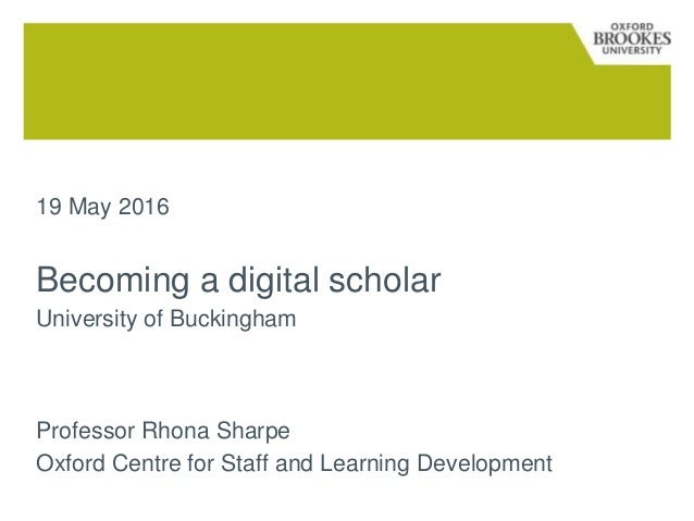 19 May 2016 Becoming a digital scholar University of Buckingham Professor Rhona Sharpe Oxford Centre for Staff and Learnin...