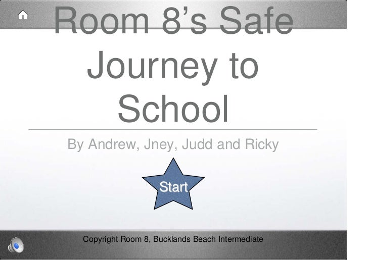 Room 8's Safe Journey to   SchoolBy Andrew, Jney, Judd and Ricky                     Start  Copyright Room 8, Bucklands Be...