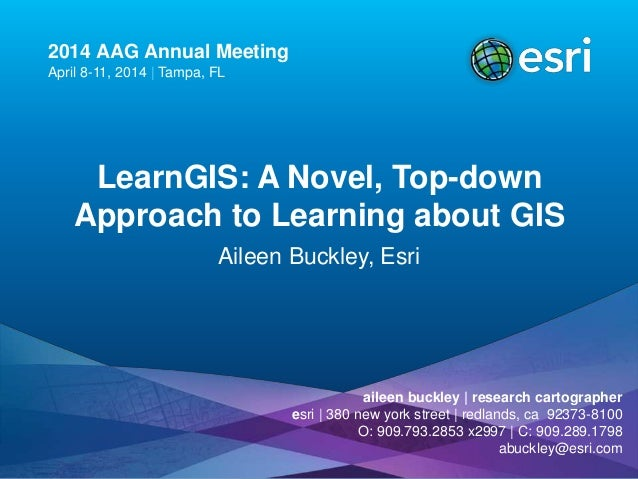 2014 AAG Annual Meeting April 8-11, 2014 | Tampa, FL LearnGIS: A Novel, Top-down Approach to Learning about GIS Aileen Buc...