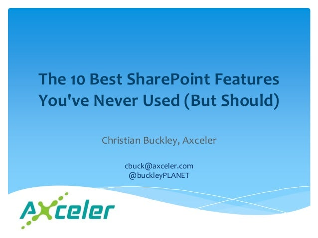 The 10 Best SharePoint FeaturesYouve Never Used (But Should)        Christian Buckley, Axceler             cbuck@axceler.c...