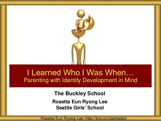 I Learned Who I Was When… Parenting with Identity Development in Mind The Buckley School Rosetta Eun Ryong Lee Seattle Gir...