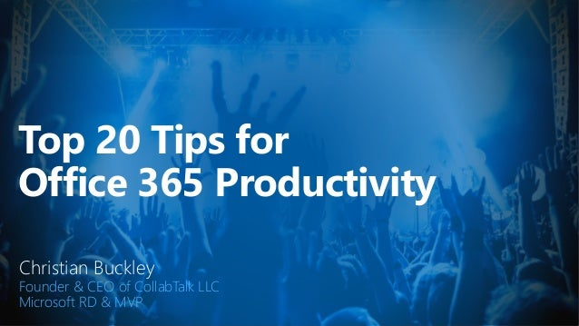 Top 20 Tips for Office 365 Productivity Christian Buckley Founder & CEO of CollabTalk LLC Microsoft RD & MVP