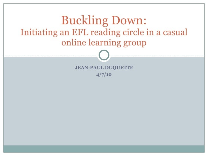 JEAN-PAUL DUQUETTE 4/7/10 Buckling Down: Initiating an EFL reading circle in a casual online learning group