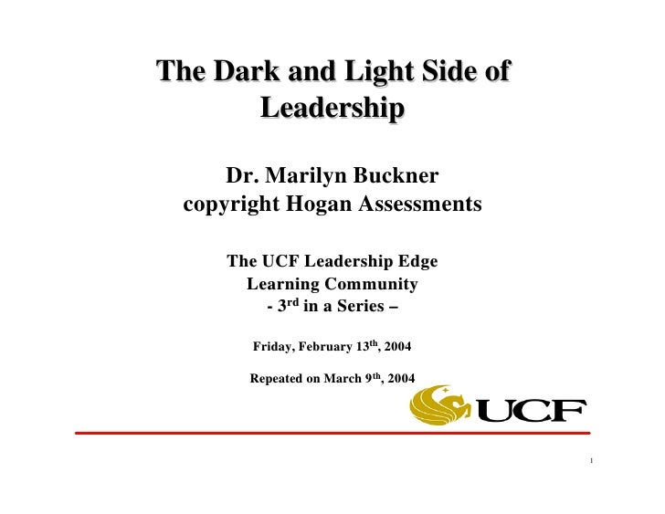 The Dark and Light Side of        Leadership        Dr. Marilyn Buckner   copyright Hogan Assessments       The UCF Leader...