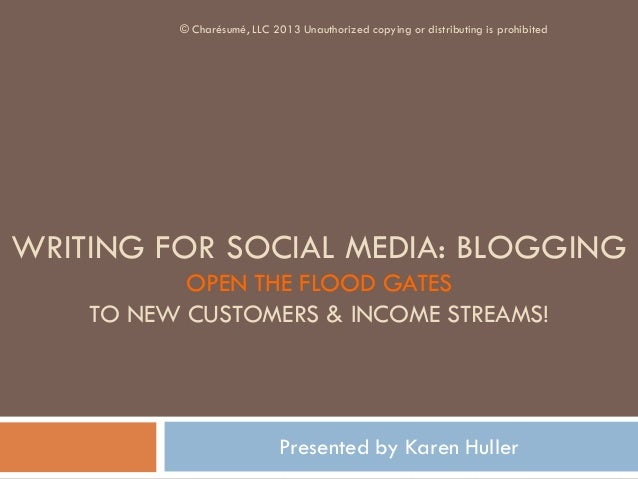 WRITING FOR SOCIAL MEDIA: BLOGGING OPEN THE FLOOD GATES TO NEW CUSTOMERS & INCOME STREAMS! Presented by Karen Huller © Cha...