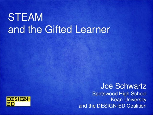 STEAM and the Gifted Learner  Joe Schwartz Spotswood High School Kean University and the DESIGN-ED Coalition