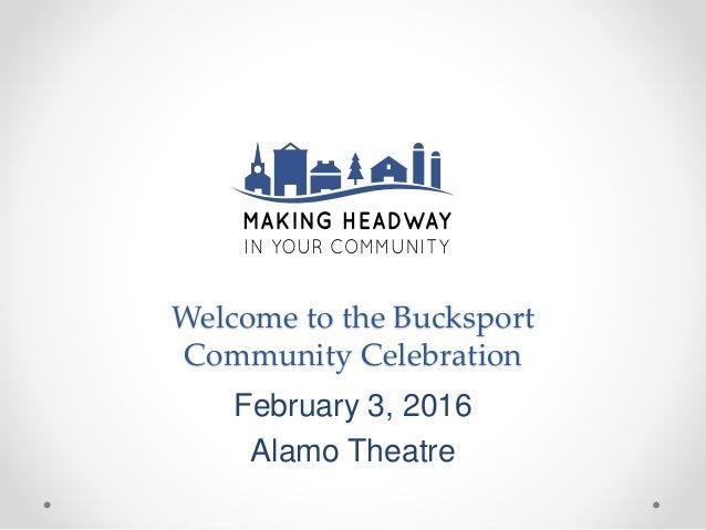 Welcome to the Bucksport Community Celebration February 3, 2016 Alamo Theatre