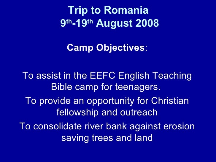 Trip to Romania  9 th -19 th  August 2008 Camp Objectives : To assist in the EEFC English Teaching Bible camp for teenager...