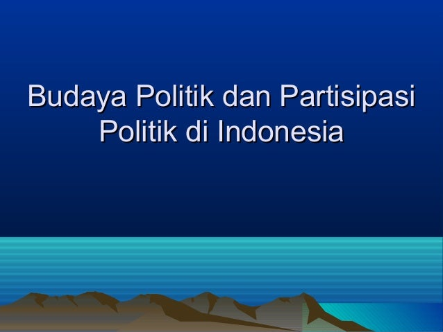 Budaya Politik dan PartisipasiBudaya Politik dan Partisipasi Politik di IndonesiaPolitik di Indonesia