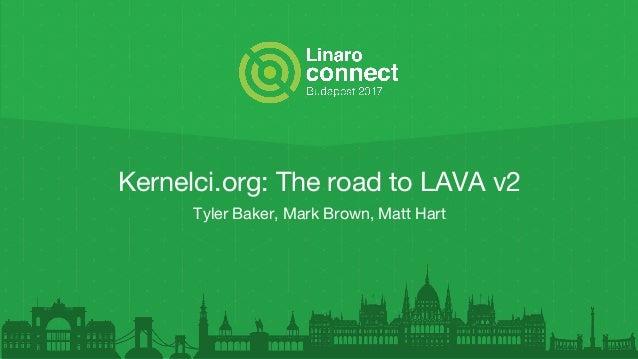 Kernelci.org: The road to LAVA v2 Tyler Baker, Mark Brown, Matt Hart
