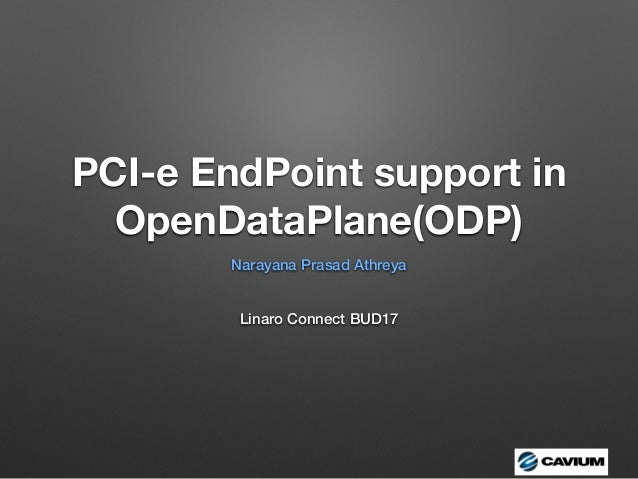 PCI-e EndPoint support in OpenDataPlane(ODP) Narayana Prasad Athreya Linaro Connect BUD17