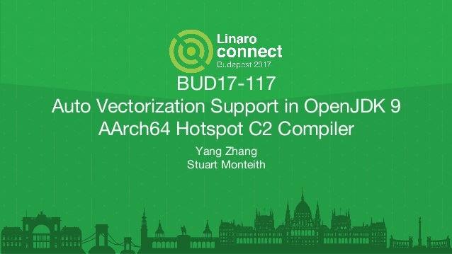 BUD17-117 Auto Vectorization Support in OpenJDK 9 AArch64 Hotspot C2 Compiler Yang Zhang Stuart Monteith