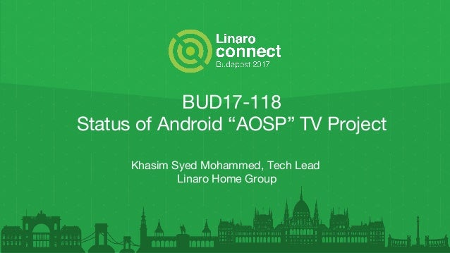 """BUD17-118 Status of Android """"AOSP"""" TV Project Khasim Syed Mohammed, Tech Lead Linaro Home Group"""