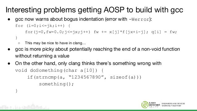 ENGINEERS AND DEVICES WORKING TOGETHER Interesting problems getting AOSP to build with gcc ● gcc now warns about bogus ind...