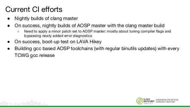 ENGINEERS AND DEVICES WORKING TOGETHER Current CI efforts ● Nightly builds of clang master ● On success, nightly builds of...