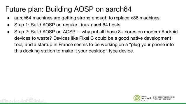 ENGINEERS AND DEVICES WORKING TOGETHER Future plan: Building AOSP on aarch64 ● aarch64 machines are getting strong enough ...