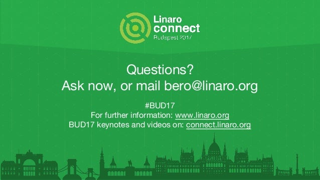 Questions? Ask now, or mail bero@linaro.org #BUD17 For further information: www.linaro.org BUD17 keynotes and videos on: c...