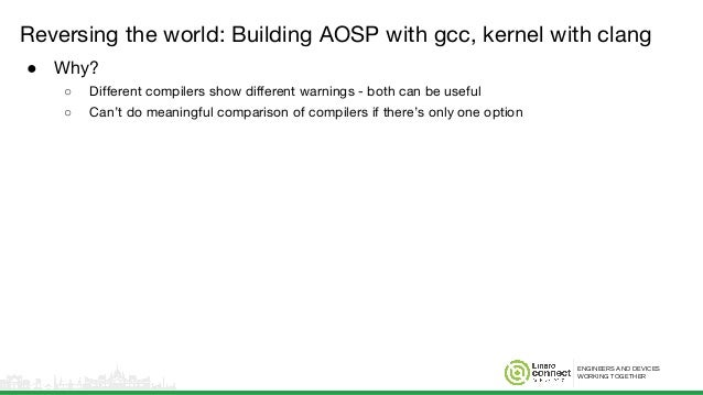 ENGINEERS AND DEVICES WORKING TOGETHER Reversing the world: Building AOSP with gcc, kernel with clang ● Why? ○ Different c...