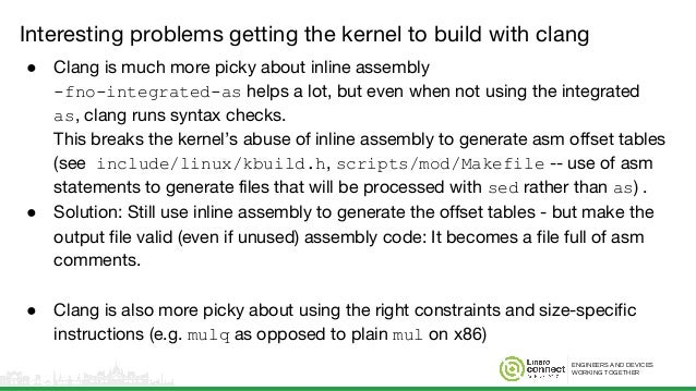 ENGINEERS AND DEVICES WORKING TOGETHER Interesting problems getting the kernel to build with clang ● Clang is much more pi...