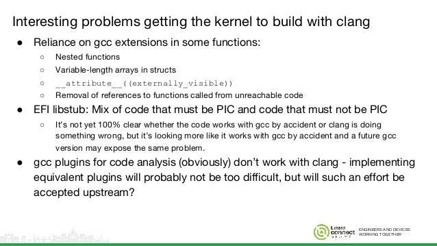 ENGINEERS AND DEVICES WORKING TOGETHER Interesting problems getting the kernel to build with clang ● Reliance on gcc exten...