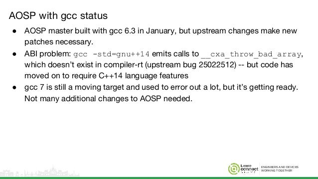ENGINEERS AND DEVICES WORKING TOGETHER AOSP with gcc status ● AOSP master built with gcc 6.3 in January, but upstream chan...