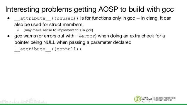 ENGINEERS AND DEVICES WORKING TOGETHER Interesting problems getting AOSP to build with gcc ● __attribute__((unused)) is fo...