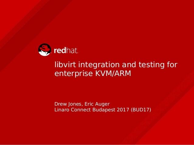 libvirt integration and testing for enterprise KVM/ARM Drew Jones, Eric Auger Linaro Connect Budapest 2017 (BUD17)
