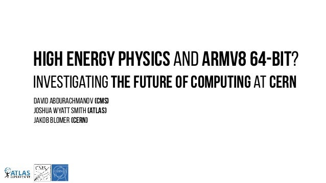 High Energy Physics and ARMv8 64-bit? Investigating The Future of Computing at CERN DAVID AbDURACHMANOV (CMS)