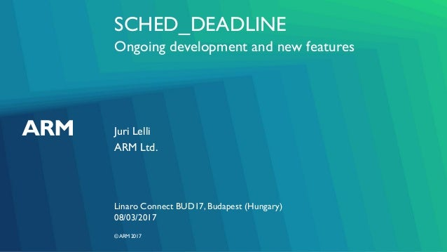 ©ARM 2017 SCHED_DEADLINE Ongoing development and new features Juri Lelli Linaro Connect BUD17, Budapest (Hungary) ARM Ltd....